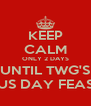 KEEP CALM ONLY 2 DAYS UNTIL TWG'S AUS DAY FEAST! - Personalised Poster A4 size