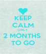 KEEP CALM ONLY 2 MONTHS  TO GO - Personalised Poster A4 size