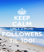 KEEP CALM ONLY 2 MORE FOLLOWERS TIL 100! - Personalised Poster A4 size