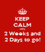 KEEP CALM only 2 Weeks and 2 Days to go! - Personalised Poster A4 size