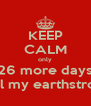 KEEP CALM only 26 more days until my earthstrong! - Personalised Poster A4 size
