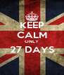KEEP CALM ONLY 27 DAYS  - Personalised Poster A4 size