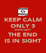 KEEP CALM ONLY 3 DAYS LEFT THE END IS IN SIGHT - Personalised Poster A4 size