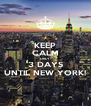 KEEP CALM ONLY 3 DAYS UNTIL NEW YORK! - Personalised Poster A4 size