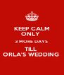 KEEP CALM ONLY  3 MORE DAYS  TILL  ORLA'S WEDDING  - Personalised Poster A4 size