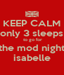 KEEP CALM only 3 sleeps  to go for for the mod night for isabelle - Personalised Poster A4 size