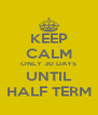KEEP CALM ONLY 30 DAYS UNTIL HALF TERM - Personalised Poster A4 size