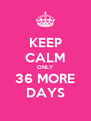 KEEP CALM ONLY 36 MORE DAYS - Personalised Poster A4 size