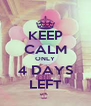 KEEP CALM ONLY 4 DAYS LEFT - Personalised Poster A4 size