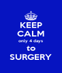 KEEP CALM only 4 days to SURGERY - Personalised Poster A4 size