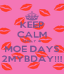 KEEP CALM ONLY 4 MOE DAYS 2MYBDAY!!! - Personalised Poster A4 size
