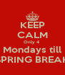 KEEP CALM Only 4  Mondays till SPRING BREAK - Personalised Poster A4 size