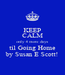KEEP CALM only 4 more days til Going Home by Susan E Scott! - Personalised Poster A4 size