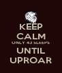 KEEP CALM ONLY 43 SLEEPS UNTIL UPROAR - Personalised Poster A4 size