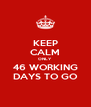 KEEP CALM ONLY 46 WORKING DAYS TO GO - Personalised Poster A4 size