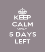 KEEP CALM ONLY 5 DAYS LEFT - Personalised Poster A4 size