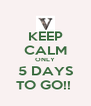 KEEP CALM ONLY 5 DAYS TO GO!!  - Personalised Poster A4 size
