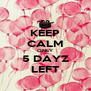 KEEP CALM ONLY 5 DAYZ LEFT - Personalised Poster A4 size