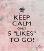 """KEEP CALM ONLY 5 """"LIKES"""" TO GO! - Personalised Poster A4 size"""