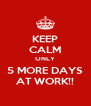 KEEP CALM ONLY 5 MORE DAYS AT WORK!! - Personalised Poster A4 size