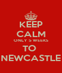 KEEP CALM ONLY 5 WEEKS TO  NEWCASTLE - Personalised Poster A4 size