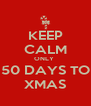 KEEP CALM ONLY  50 DAYS TO XMAS - Personalised Poster A4 size