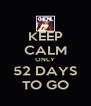 KEEP CALM ONLY 52 DAYS TO GO - Personalised Poster A4 size