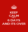 KEEP CALM ONLY 6 DAYS AND ITS OVER - Personalised Poster A4 size