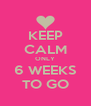KEEP CALM ONLY 6 WEEKS TO GO - Personalised Poster A4 size