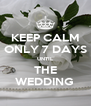 KEEP CALM ONLY 7 DAYS UNTIL THE WEDDING  - Personalised Poster A4 size