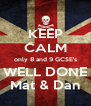 KEEP CALM only 8 and 9 GCSE's WELL DONE Mat & Dan - Personalised Poster A4 size