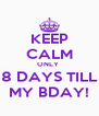 KEEP CALM ONLY  8 DAYS TILL MY BDAY! - Personalised Poster A4 size