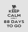 KEEP CALM ONLY 88 DAYS TO GO - Personalised Poster A4 size