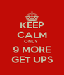 KEEP CALM ONLY  9 MORE GET UPS - Personalised Poster A4 size