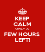 KEEP CALM ONLY A  FEW HOURS  LEFT! - Personalised Poster A4 size
