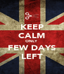 KEEP CALM ONLY FEW DAYS LEFT - Personalised Poster A4 size