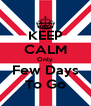 KEEP CALM Only Few Days To Go - Personalised Poster A4 size