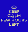 KEEP CALM ONLY FEW HOURS LEFT - Personalised Poster A4 size