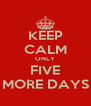 KEEP CALM ONLY FIVE MORE DAYS - Personalised Poster A4 size