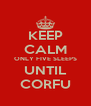 KEEP CALM ONLY FIVE SLEEPS UNTIL CORFU - Personalised Poster A4 size