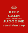 KEEP CALM ONLY GOD CAN JUDGE ME sarahharvey - Personalised Poster A4 size