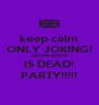 keep calm ONLY JOKING! JUSTINE BEIBER IS DEAD! PARTY!!!!! - Personalised Poster A4 size