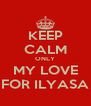 KEEP CALM ONLY MY LOVE FOR ILYASA - Personalised Poster A4 size