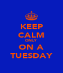 KEEP CALM ONLY ON A TUESDAY - Personalised Poster A4 size
