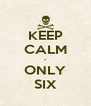 KEEP CALM - ONLY SIX - Personalised Poster A4 size