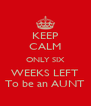 KEEP CALM ONLY SIX WEEKS LEFT To be an AUNT - Personalised Poster A4 size