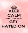 KEEP CALM ONLY THE BEST  GET  HATED ON  - Personalised Poster A4 size