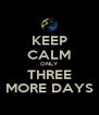 KEEP CALM ONLY THREE MORE DAYS - Personalised Poster A4 size