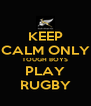 KEEP CALM ONLY TOUGH BOYS PLAY RUGBY - Personalised Poster A4 size
