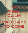 KEEP CALM only TWO DAYS TO COME - Personalised Poster A4 size